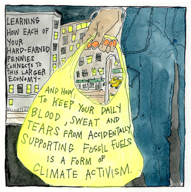 Learning how each of your hard-earned pennies connects to this larger economy—and how to keep your daily blood, sweat, and tears from accidentally supporting fossil fuels—is a form of climate activism.