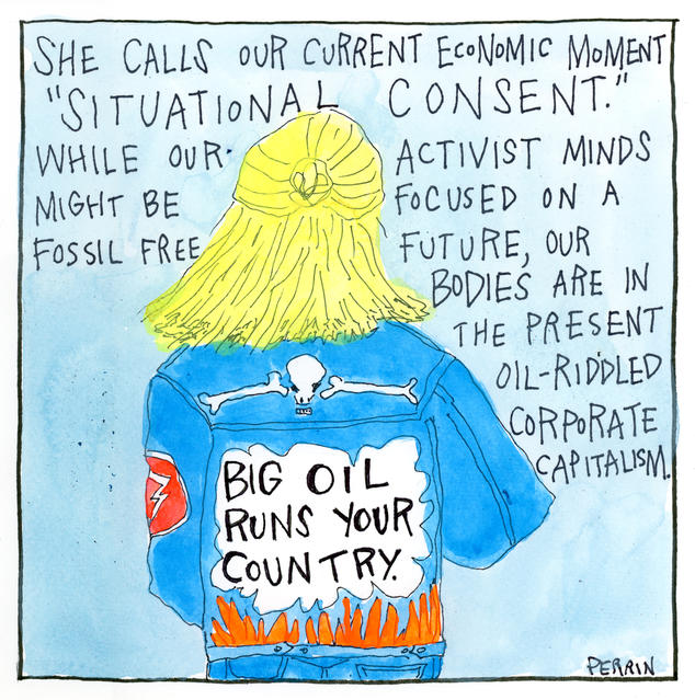 "She calls our current economic moment ""situational consent."" While our activist minds might be focused on a fossil free future, our bodies are in the present oil-riddled corporate capitalism."