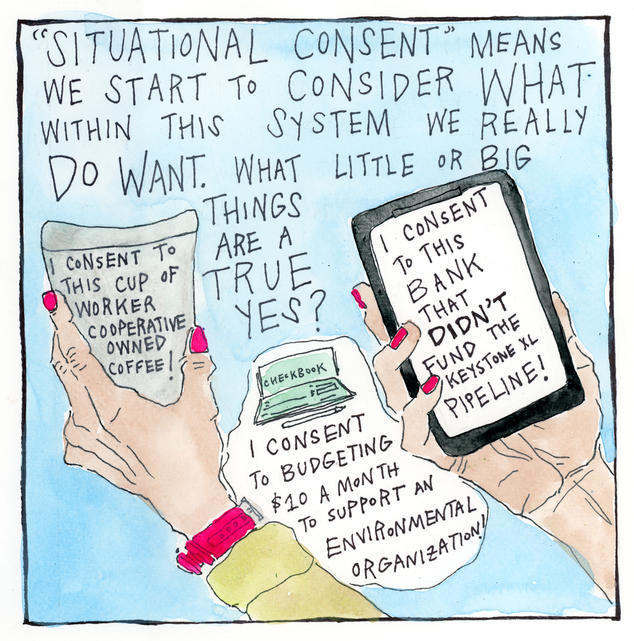 """""""Situational consent"""" means we start to consider what within this system we really DO want. What little or big things are a true yes? (""""I consent to this cup of fair trade coffee! I consent to budgeting $20/month to support an environmental organization!\"""""""