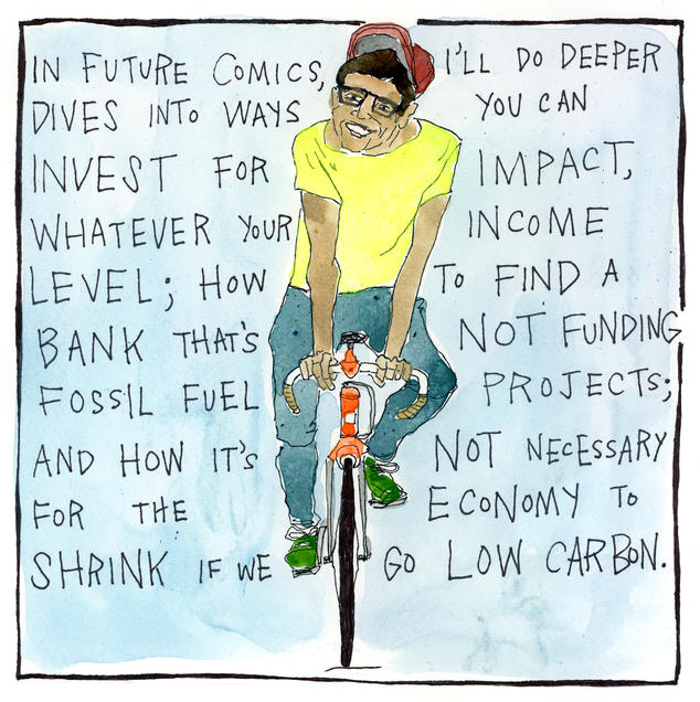 In future comics, I'll do deeper dives into ways you can invest for impact, whatever your income level; how to find a bank that's not funding fossil fuel projects; and how it's not necessary for the economy to shrink if we go low carbon.